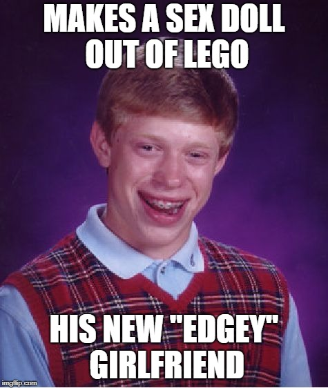 "Bad Luck Brian Meme | MAKES A SEX DOLL OUT OF LEGO HIS NEW ""EDGEY"" GIRLFRIEND 