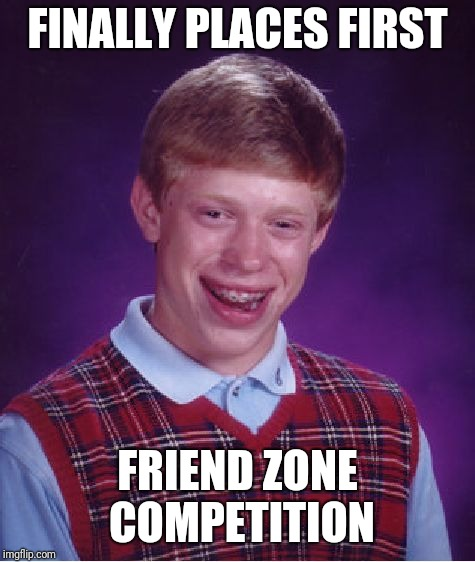 Bad Luck Brian Meme | FINALLY PLACES FIRST FRIEND ZONE COMPETITION | image tagged in memes,bad luck brian | made w/ Imgflip meme maker