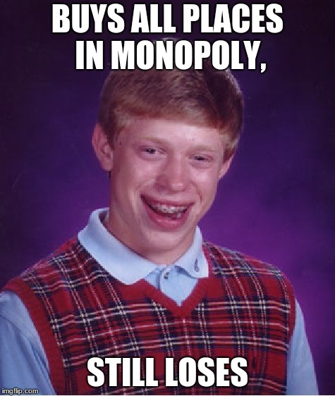Bad Luck Brian Meme | BUYS ALL PLACES IN MONOPOLY, STILL LOSES | image tagged in memes,bad luck brian | made w/ Imgflip meme maker