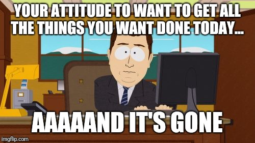 Aaaaand Its Gone Meme | YOUR ATTITUDE TO WANT TO GET ALL THE THINGS YOU WANT DONE TODAY... AAAAAND IT'S GONE | image tagged in memes,aaaaand its gone | made w/ Imgflip meme maker