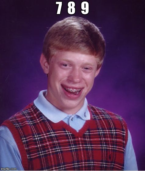 Bad Luck Brian Meme | 7  8  9 | image tagged in memes,bad luck brian | made w/ Imgflip meme maker