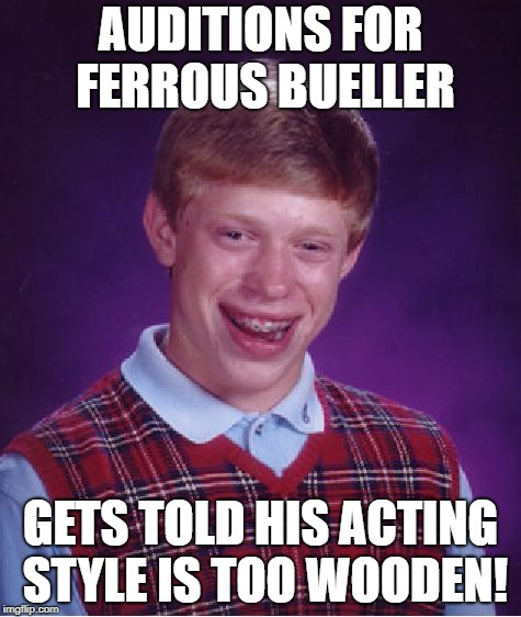 Bad Luck Brian Meme | AUDITIONS FOR FERROUS BUELLER GETS TOLD HIS ACTING STYLE IS TOO WOODEN! | image tagged in memes,bad luck brian | made w/ Imgflip meme maker