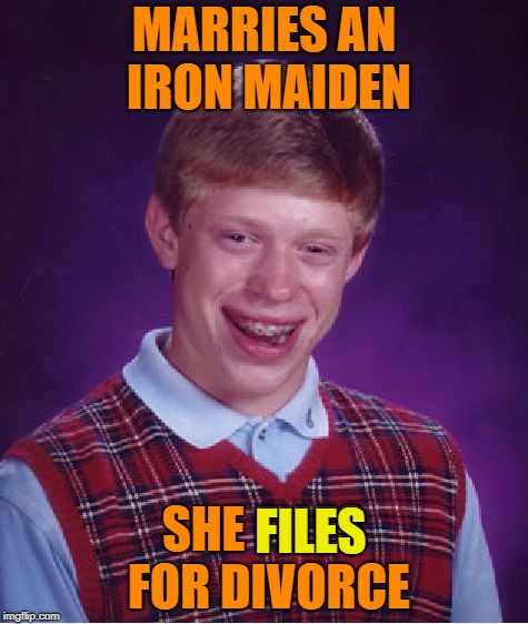 Bad Luck Brian Meme | MARRIES AN IRON MAIDEN SHE FILES FOR DIVORCE FILES | image tagged in memes,bad luck brian | made w/ Imgflip meme maker