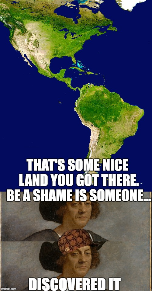 THAT'S SOME NICE LAND YOU GOT THERE. BE A SHAME IS SOMEONE... DISCOVERED IT | image tagged in christopher columbus,the americas,memes,historical meme,1492,thisimagehasalotoftags | made w/ Imgflip meme maker