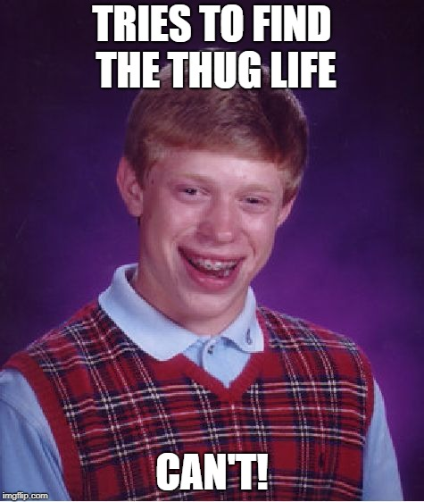 Bad Luck Brian Meme | TRIES TO FIND THE THUG LIFE CAN'T! | image tagged in memes,bad luck brian | made w/ Imgflip meme maker