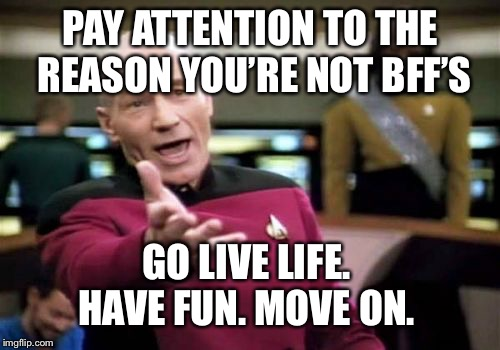 Picard Wtf Meme | PAY ATTENTION TO THE REASON YOU'RE NOT BFF'S GO LIVE LIFE.  HAVE FUN. MOVE ON. | image tagged in memes,picard wtf | made w/ Imgflip meme maker