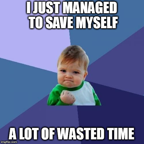 Success Kid Meme | I JUST MANAGED TO SAVE MYSELF A LOT OF WASTED TIME | image tagged in memes,success kid | made w/ Imgflip meme maker