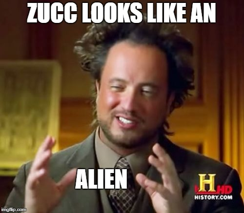 Ancient Aliens Meme | ZUCC LOOKS LIKE AN ALIEN | image tagged in memes,ancient aliens | made w/ Imgflip meme maker