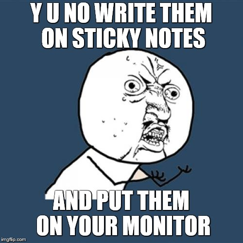 Y U No Meme | Y U NO WRITE THEM ON STICKY NOTES AND PUT THEM ON YOUR MONITOR | image tagged in memes,y u no | made w/ Imgflip meme maker