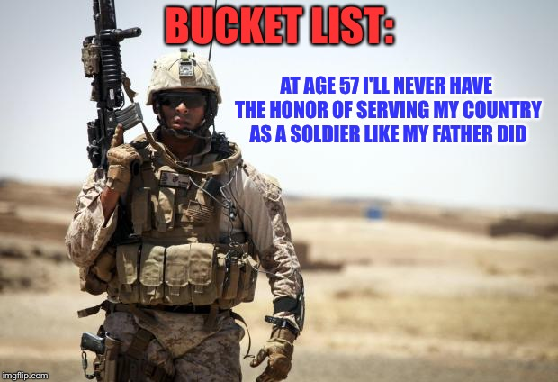 Soldier | BUCKET LIST: AT AGE 57 I'LL NEVER HAVE THE HONOR OF SERVING MY COUNTRY AS A SOLDIER LIKE MY FATHER DID | image tagged in soldier | made w/ Imgflip meme maker