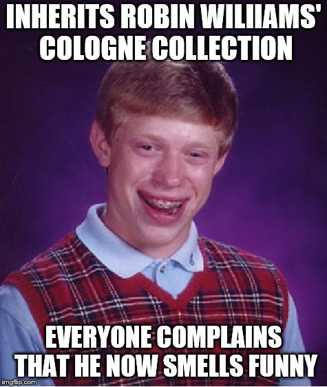 Bad Luck Brian Meme | INHERITS ROBIN WILIIAMS' COLOGNE COLLECTION EVERYONE COMPLAINS THAT HE NOW SMELLS FUNNY | image tagged in memes,bad luck brian | made w/ Imgflip meme maker
