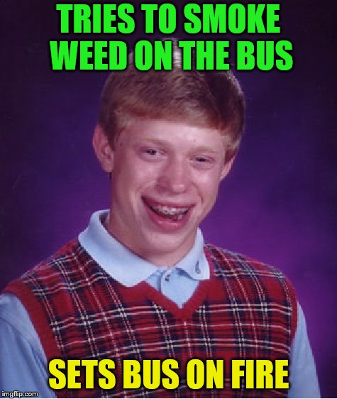Bad Luck Brian Meme | TRIES TO SMOKE WEED ON THE BUS SETS BUS ON FIRE | image tagged in memes,bad luck brian | made w/ Imgflip meme maker
