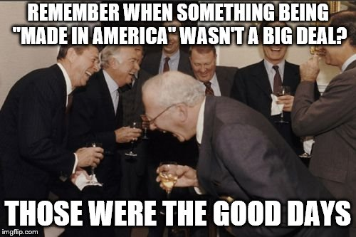 "Laughing Men In Suits Meme | REMEMBER WHEN SOMETHING BEING ""MADE IN AMERICA"" WASN'T A BIG DEAL? THOSE WERE THE GOOD DAYS 