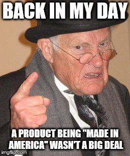 "Back In My Day Meme | BACK IN MY DAY A PRODUCT BEING ""MADE IN AMERICA"" WASN'T A BIG DEAL 