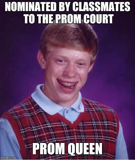 Bad Luck Brian Meme | NOMINATED BY CLASSMATES TO THE PROM COURT PROM QUEEN | image tagged in memes,bad luck brian | made w/ Imgflip meme maker