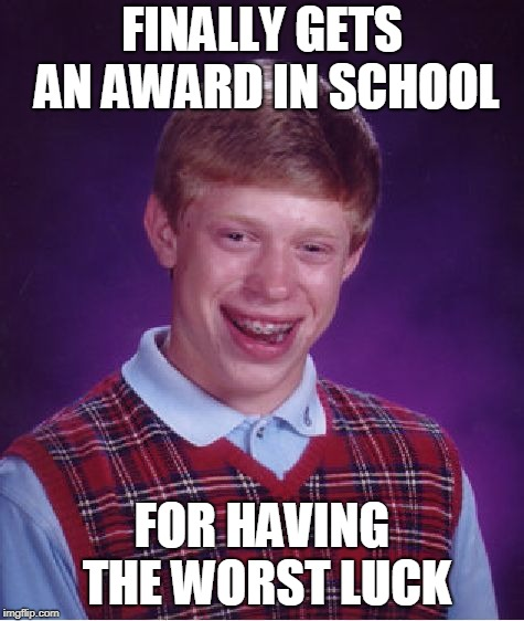 Bad Luck Brian Meme | FINALLY GETS AN AWARD IN SCHOOL FOR HAVING THE WORST LUCK | image tagged in memes,bad luck brian | made w/ Imgflip meme maker