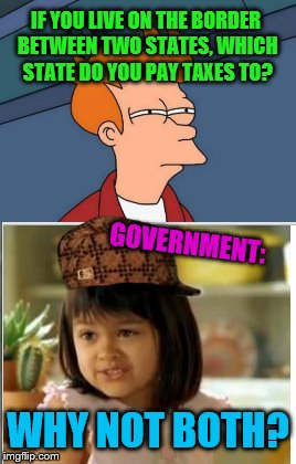 IF YOU LIVE ON THE BORDER BETWEEN TWO STATES, WHICH STATE DO YOU PAY TAXES TO? GOVERNMENT:; WHY NOT BOTH? | image tagged in futurama fry,why not both,government,taxes,states | made w/ Imgflip meme maker
