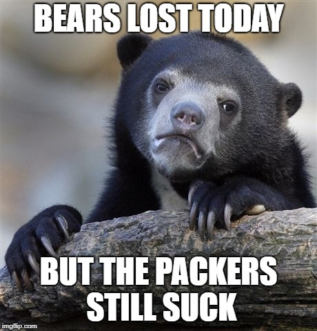 Bears Lose - Packers Suck  | BEARS LOST TODAY BUT THE PACKERS STILL SUCK | image tagged in bears lose,packers suck,chicago bears,bears | made w/ Imgflip meme maker