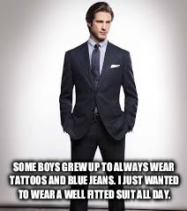 Now I just need to find a women that grew up wanting to wear lingerie all day. | SOME BOYS GREW UP TO ALWAYS WEAR TATTOOS AND BLUE JEANS. I JUST WANTED TO WEAR A WELL FITTED SUIT ALL DAY. | image tagged in quotes,life goals,memes | made w/ Imgflip meme maker