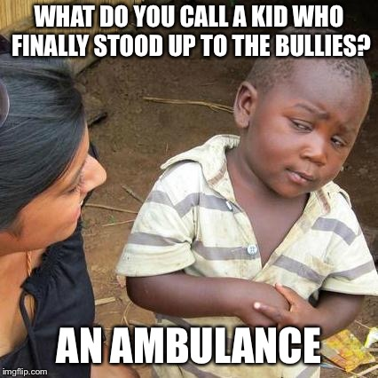 What do you call a kid who finally stood up to the bullies? | WHAT DO YOU CALL A KID WHO FINALLY STOOD UP TO THE BULLIES? AN AMBULANCE | image tagged in memes,third world skeptical kid,bullies | made w/ Imgflip meme maker