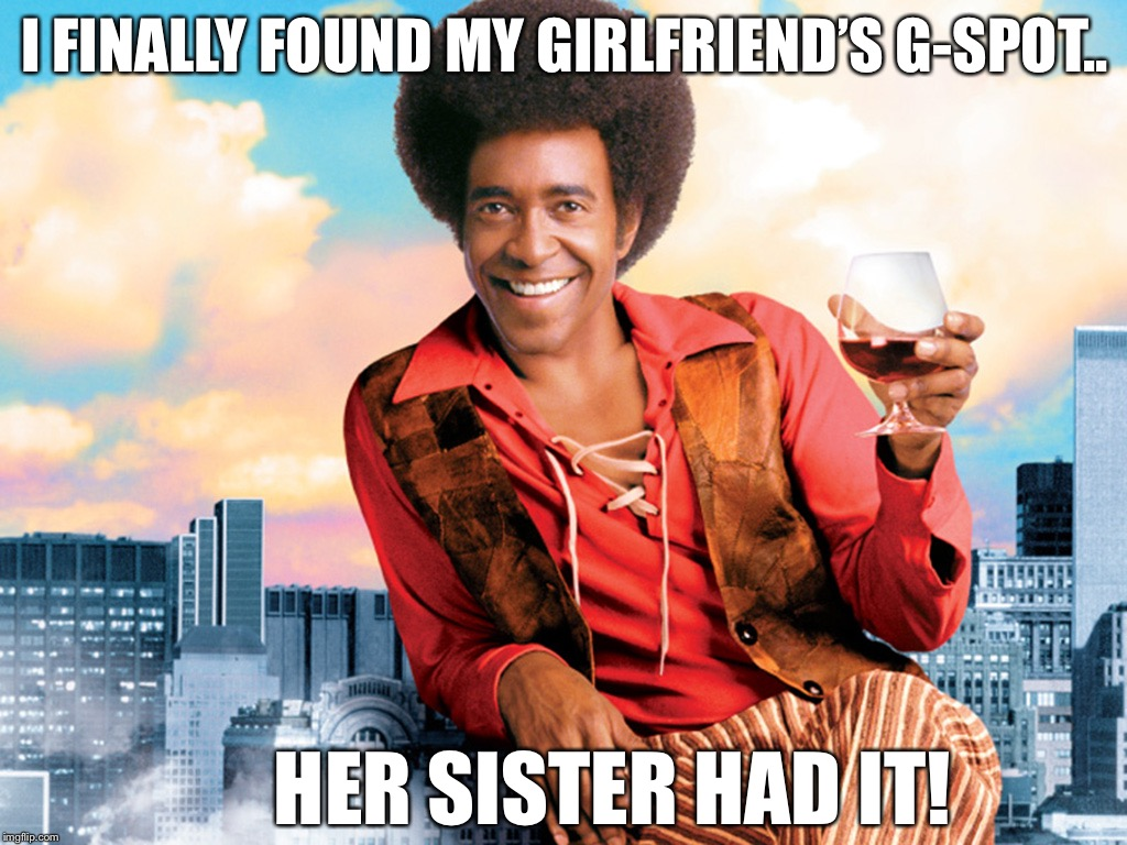I finally found my girlfriend's G-Spot.. | I FINALLY FOUND MY GIRLFRIEND'S G-SPOT.. HER SISTER HAD IT! | image tagged in the ladies man,g-spot | made w/ Imgflip meme maker