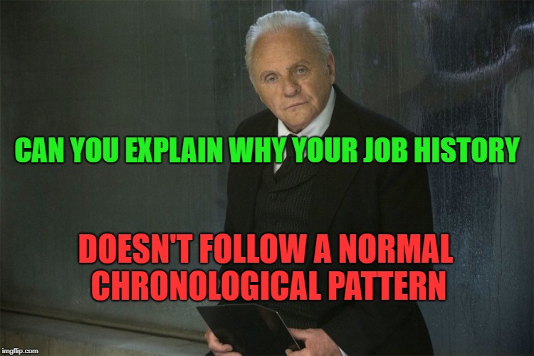 CAN YOU EXPLAIN WHY YOUR JOB HISTORY DOESN'T FOLLOW A NORMAL CHRONOLOGICAL PATTERN | made w/ Imgflip meme maker