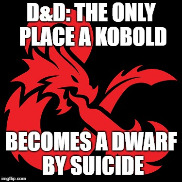 D&D: The only place where...#1 | D&D: THE ONLY PLACE A KOBOLD BECOMES A DWARF BY SUICIDE | image tagged in dd,kobolds,dwarves,dungeons and dragons,random,chaos | made w/ Imgflip meme maker