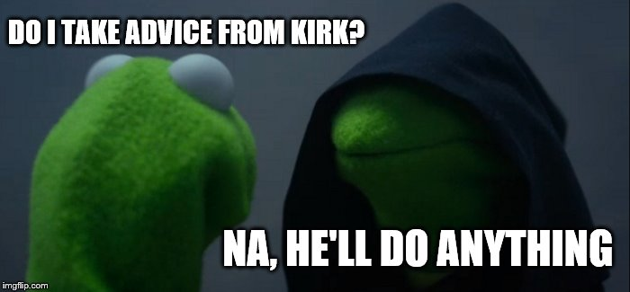 Evil Kermit Meme | DO I TAKE ADVICE FROM KIRK? NA, HE'LL DO ANYTHING | image tagged in memes,evil kermit | made w/ Imgflip meme maker