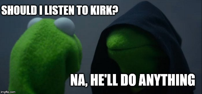 Evil Kermit Meme | SHOULD I LISTEN TO KIRK? NA, HE'LL DO ANYTHING | image tagged in memes,evil kermit | made w/ Imgflip meme maker