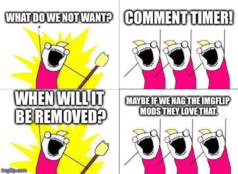 I want it gone to but nagging them dosent change anything | WHAT DO WE NOT WANT? COMMENT TIMER! WHEN WILL IT BE REMOVED? MAYBE IF WE NAG THE IMGFLIP MODS THEY LOVE THAT. | image tagged in memes,what do we want | made w/ Imgflip meme maker