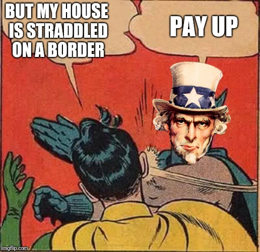 BUT MY HOUSE IS STRADDLED ON A BORDER PAY UP | made w/ Imgflip meme maker