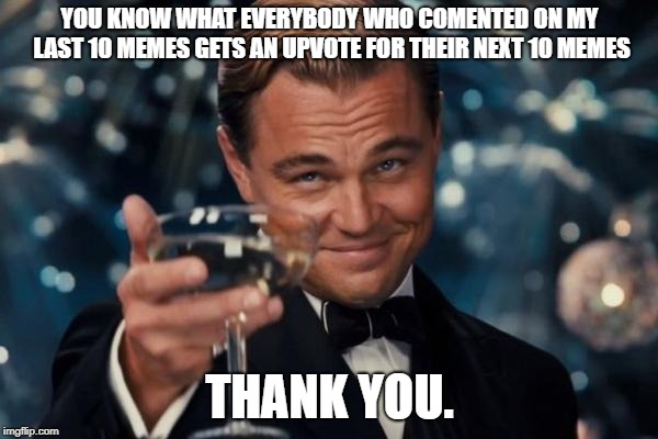 Leonardo Dicaprio Cheers Meme | YOU KNOW WHAT EVERYBODY WHO COMENTED ON MY LAST 10 MEMES GETS AN UPVOTE FOR THEIR NEXT 10 MEMES THANK YOU. | image tagged in memes,leonardo dicaprio cheers | made w/ Imgflip meme maker