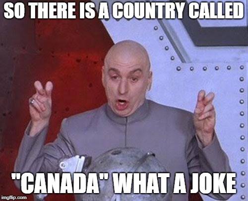 "Dr Evil Laser Meme | SO THERE IS A COUNTRY CALLED ""CANADA"" WHAT A JOKE 