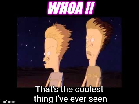 Yea, like that! | WHOA !! That's the coolest thing I've ever seen | image tagged in fart explosion beavis and butthead fire,memes,the rock driving,finding neverland,picard wtf | made w/ Imgflip meme maker
