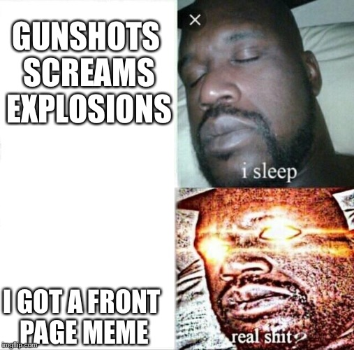 Sleeping Shaq Meme | GUNSHOTS SCREAMS EXPLOSIONS I GOT A FRONT PAGE MEME | image tagged in memes,sleeping shaq | made w/ Imgflip meme maker