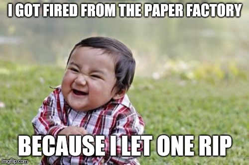 Tearable News | I GOT FIRED FROM THE PAPER FACTORY BECAUSE I LET ONE RIP | image tagged in memes,evil toddler,puns,bad puns | made w/ Imgflip meme maker
