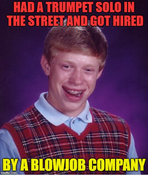 Bad Luck Brian Meme | HAD A TRUMPET SOLO IN THE STREET AND GOT HIRED BY A BL***OB COMPANY | image tagged in memes,bad luck brian | made w/ Imgflip meme maker