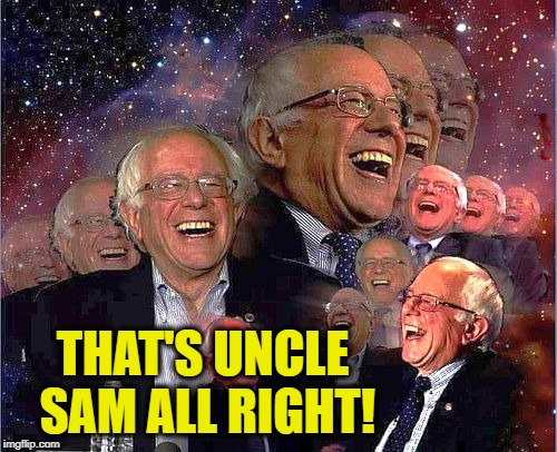 Bernie Laff | THAT'S UNCLE SAM ALL RIGHT! | image tagged in bernie laff | made w/ Imgflip meme maker