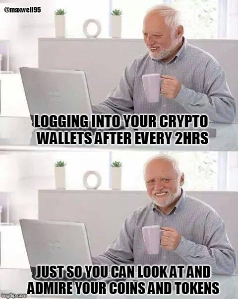 Hide the Pain Harold Meme | LOGGING INTO YOUR CRYPTO WALLETS AFTER EVERY 2HRS JUST SO YOU CAN LOOK AT AND ADMIRE YOUR COINS AND TOKENS @maxwell95 | image tagged in memes,hide the pain harold | made w/ Imgflip meme maker