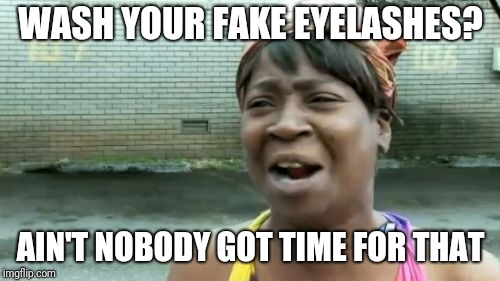 WASH YOUR FAKE EYELASHES? AIN'T NOBODY GOT TIME FOR THAT | made w/ Imgflip meme maker