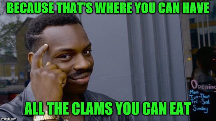 Roll Safe Think About It Meme | BECAUSE THAT'S WHERE YOU CAN HAVE ALL THE CLAMS YOU CAN EAT | image tagged in memes,roll safe think about it | made w/ Imgflip meme maker