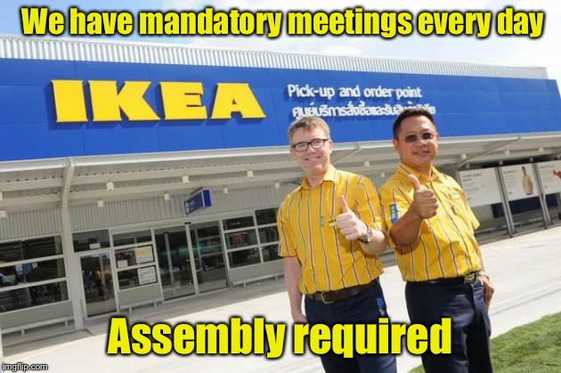 A day in the life of IKEA employees | We have mandatory meetings every day Assembly required | image tagged in ikea,memes,bad pun,meeting | made w/ Imgflip meme maker