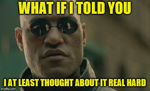 Matrix Morpheus Meme | WHAT IF I TOLD YOU I AT LEAST THOUGHT ABOUT IT REAL HARD | image tagged in memes,matrix morpheus | made w/ Imgflip meme maker