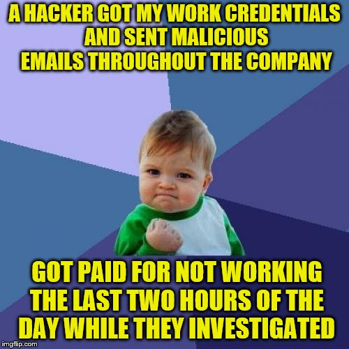 Happened to a coworker. | A HACKER GOT MY WORK CREDENTIALS AND SENT MALICIOUS EMAILS THROUGHOUT THE COMPANY GOT PAID FOR NOT WORKING THE LAST TWO HOURS OF THE DAY WHI | image tagged in memes,success kid,hackers,email | made w/ Imgflip meme maker