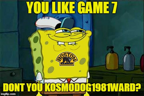 Dont You Squidward Meme | YOU LIKE GAME 7 DONT YOU KOSMODOG1981WARD? | image tagged in memes,dont you squidward | made w/ Imgflip meme maker