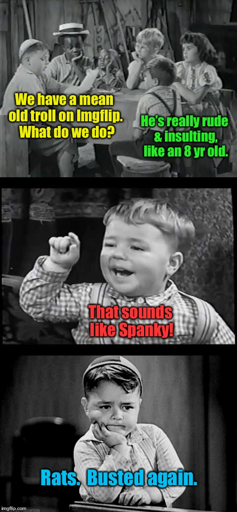 Our Gang goes all Pinkerton on trolls | We have a mean old troll on Imgflip.  What do we do? He's really rude & insulting, like an 8 yr old. That sounds like Spanky! Rats.  Busted  | image tagged in funny memes,little rascals,our gang,trolls,spanky | made w/ Imgflip meme maker