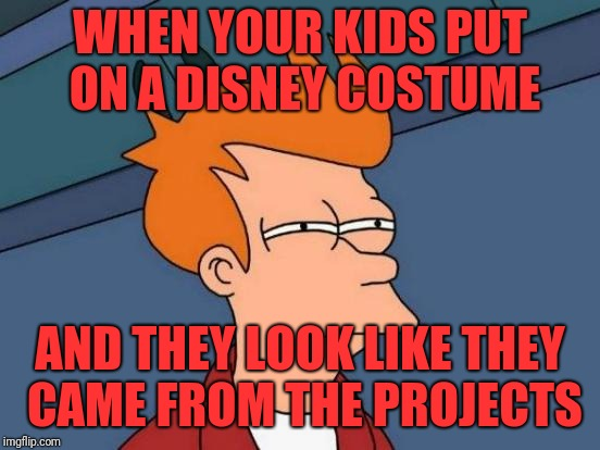 Futurama Fry Meme | WHEN YOUR KIDS PUT ON A DISNEY COSTUME AND THEY LOOK LIKE THEY CAME FROM THE PROJECTS | image tagged in memes,futurama fry | made w/ Imgflip meme maker