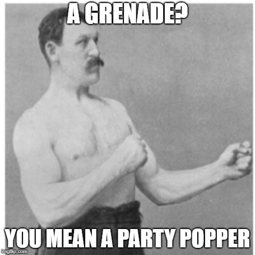 Overly Manly Man Meme | A GRENADE? YOU MEAN A PARTY POPPER | image tagged in memes,overly manly man | made w/ Imgflip meme maker