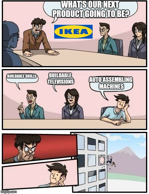 Boardroom Meeting Suggestion Meme | WHAT'S OUR NEXT PRODUCT GOING TO BE? BUILDABLE GRILLS BUILDABLE TELEVISIONS AUTO ASSEMBLING MACHINES | image tagged in memes,boardroom meeting suggestion | made w/ Imgflip meme maker