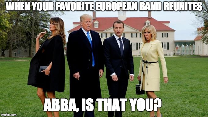 #Abbareunion | WHEN YOUR FAVORITE EUROPEAN BAND REUNITES ABBA, IS THAT YOU? | image tagged in macron,trump,abba | made w/ Imgflip meme maker